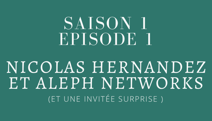 Episode 1 : Nicolas Hernandez et Aleph Networks (et une invitée surprise ! )